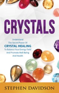 Crystals: Understand The Secret Power Of Crystal Healing To Balance Your Energy Field And Promote Well Being And Health by Stephen Davidson