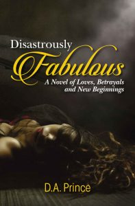 Disastrously Fabulous: A Novel Of Loves, Betrayals, and New Beginnings by D.A. Prince