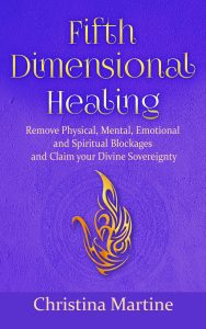 Fifth Dimensional Healing: Remove Physical, Mental, Emotional and Spiritual Blockages and Claim Your Divine Sovereignty by Christina Martine