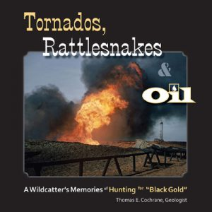 Tornados, Rattlesnakes & Oil — A Wildcatter's Memories of Hunting for Black Gold by Thomas E. Cochrane, Geologist