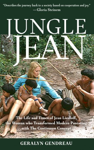 Jungle Jean: The Life And Times Of Jean Liedloff, The Woman Who Transformed Modern Parenting with The Continuum Concept